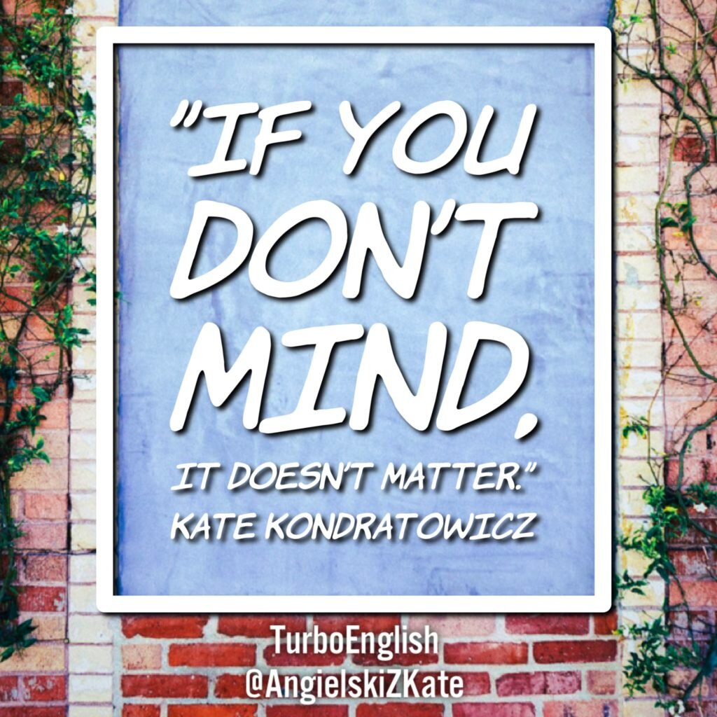 if-you-dont-mind-it-doesnt-matter-katarzyna-kate-kondratowicz-turbo-english-co-znaczy-dont-mind-doesnt-matter-co-znaczy-dont-care-angielski-z-kate-kondratowicz-inspiracja-inspiration